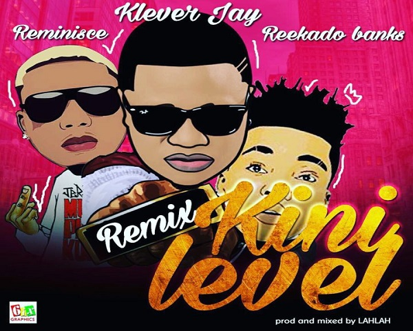 NEW MUSIC: Klever Jay ft. Reekado Banks & Reminisce – Kini Level (Remix)